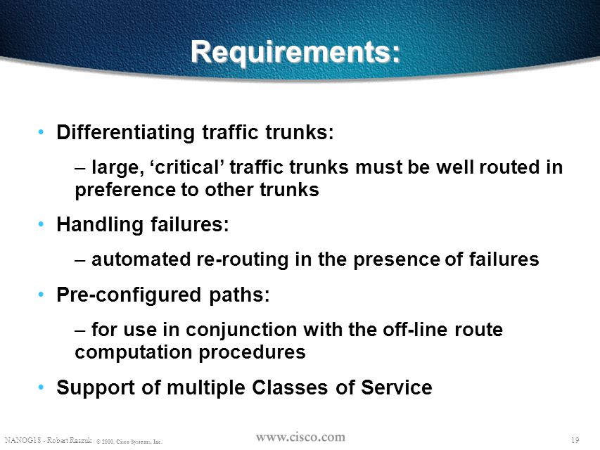 """18 NANOG18 - Robert Raszuk © 2000, Cisco Systems, Inc. TE basics Traffic within a Service Provider as a collection of """"POP to POP traffic trunks"""" with"""
