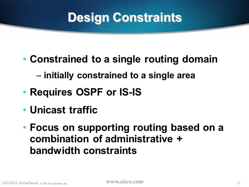20 NANOG18 - Robert Raszuk © 2000, Cisco Systems, Inc. Requirements (cont.) Constraining sub-optimality: – should re-optimize on new/restored bandwidt