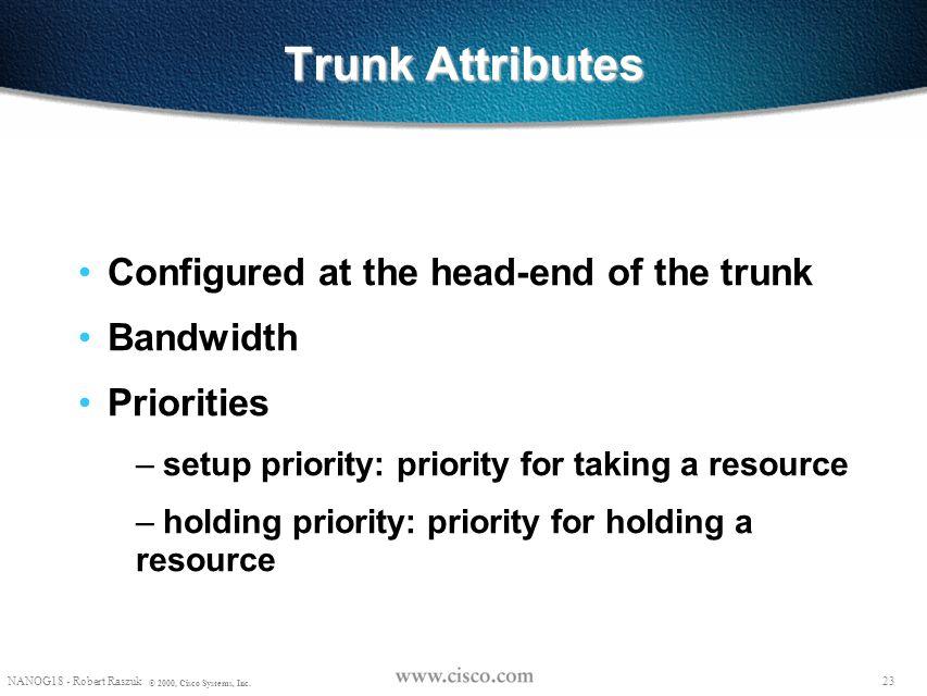 22 © 1999, Cisco Systems, Inc. Trunks Attributes 22 © 1999, Cisco Systems, Inc.