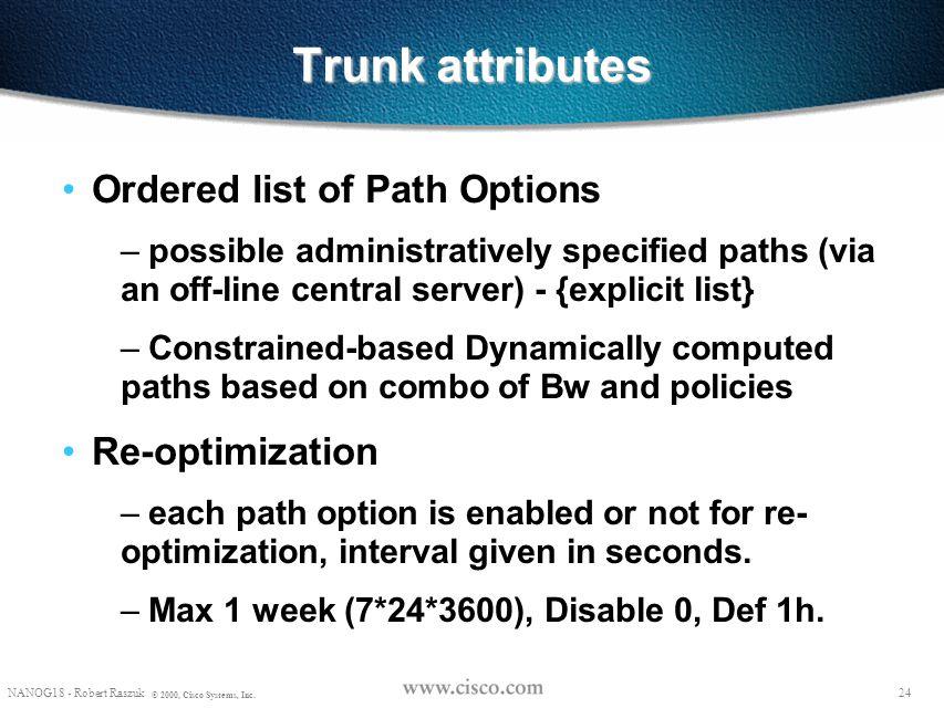 23 NANOG18 - Robert Raszuk © 2000, Cisco Systems, Inc. Trunk Attributes Configured at the head-end of the trunk Bandwidth Priorities – setup priority: