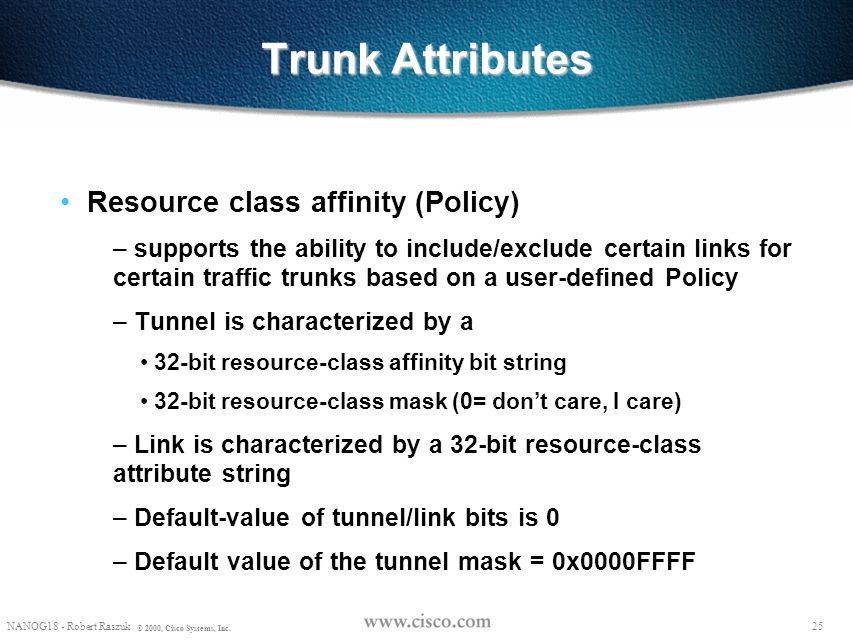 24 NANOG18 - Robert Raszuk © 2000, Cisco Systems, Inc. Trunk attributes Ordered list of Path Options – possible administratively specified paths (via