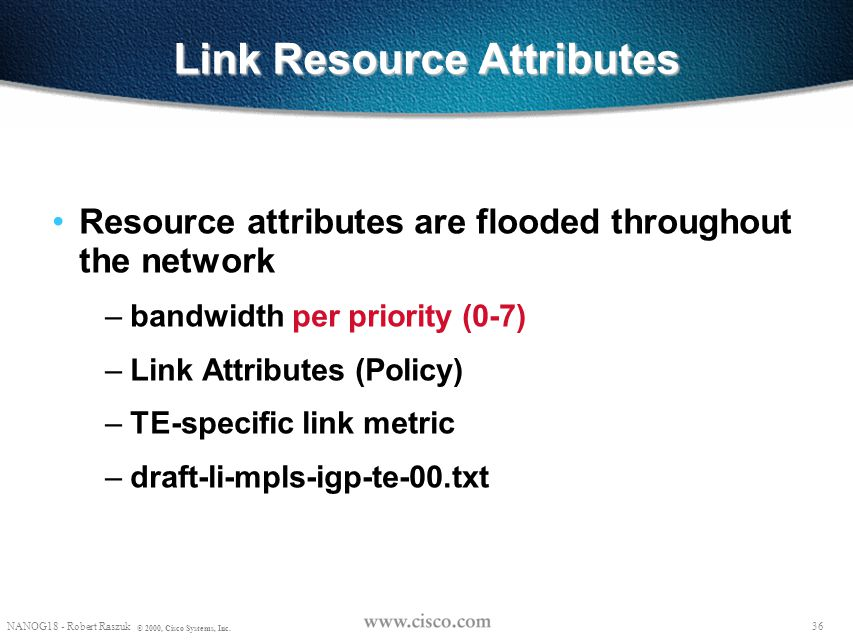 35 NANOG18 - Robert Raszuk © 2000, Cisco Systems, Inc. Link Resource Attributes Resource attributes are configured on every link in a network – bandwi