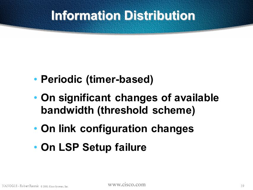38 NANOG18 - Robert Raszuk © 2000, Cisco Systems, Inc. Information Distribution Re-use the flooding service from the Link-State IGP – opaque LSA for O
