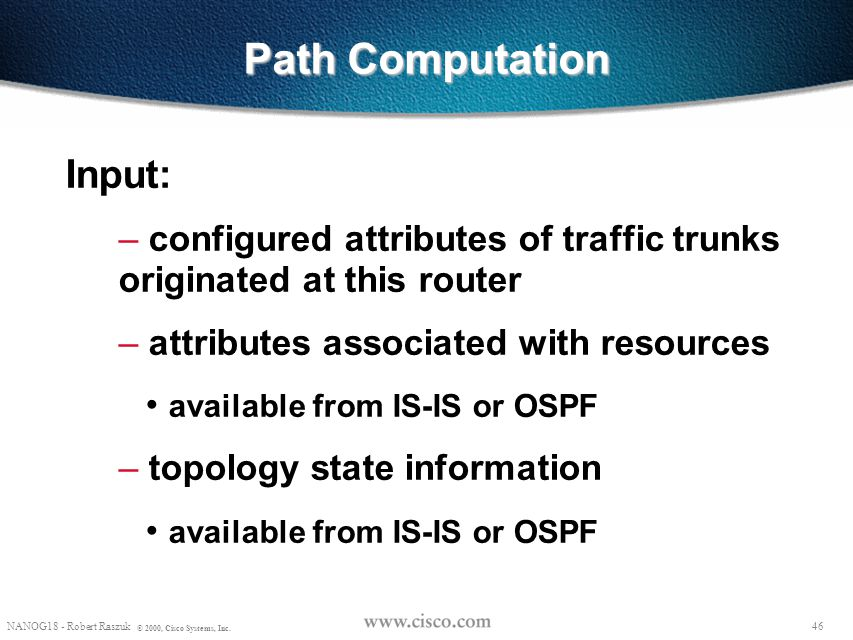 """45 NANOG18 - Robert Raszuk © 2000, Cisco Systems, Inc. Path Computation """"On demand"""" by the trunk's head-end: – for a new trunk – for an existing trunk"""