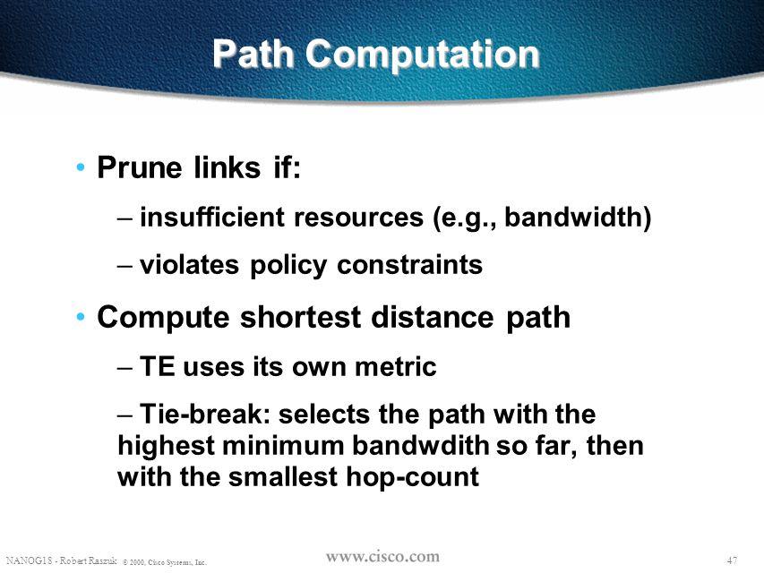 46 NANOG18 - Robert Raszuk © 2000, Cisco Systems, Inc. Path Computation Input: – configured attributes of traffic trunks originated at this router – a