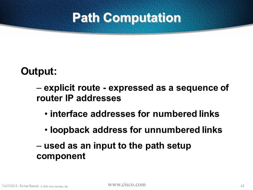 47 NANOG18 - Robert Raszuk © 2000, Cisco Systems, Inc. Path Computation Prune links if: – insufficient resources (e.g., bandwidth) – violates policy c
