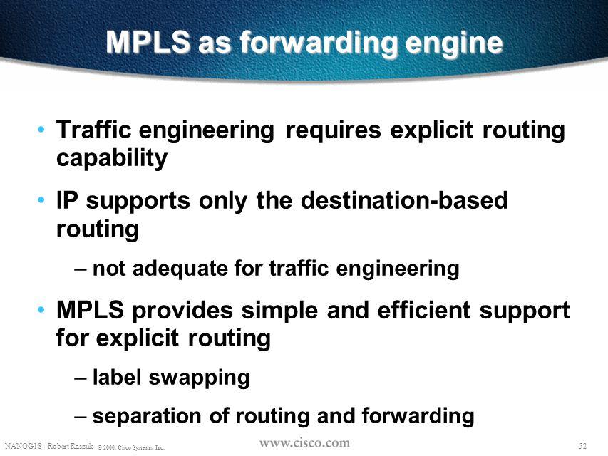51 NANOG18 - Robert Raszuk © 2000, Cisco Systems, Inc. MPLS Labels Two types of MPLS Labels: Prefix Labels & Tunnel Labels LDP RSVP MP-BGP CR-LDP PIM