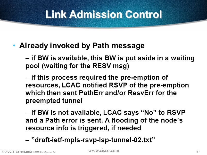 66 NANOG18 - Robert Raszuk © 2000, Cisco Systems, Inc. Trunk Admission Control Performed by routers along a Label Switched Path (LSP) Determines if re