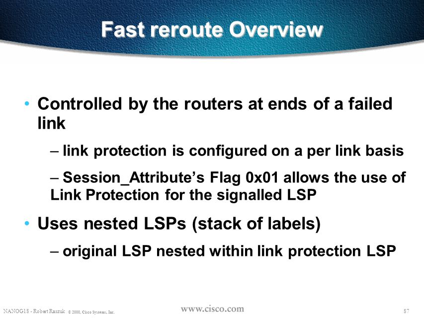 86 NANOG18 - Robert Raszuk © 2000, Cisco Systems, Inc. Objective FRR allows for temporarily routing around a failed link or node while the head-end ma