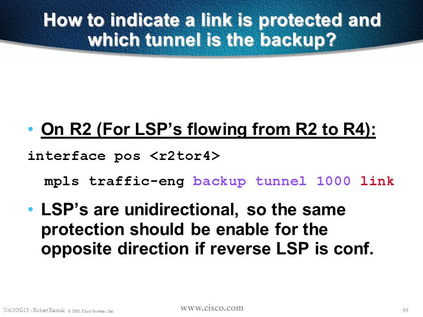 95 NANOG18 - Robert Raszuk © 2000, Cisco Systems, Inc. Terminology Link Protection – In the event of a link failure, an LSP is rerouted to the next-ho