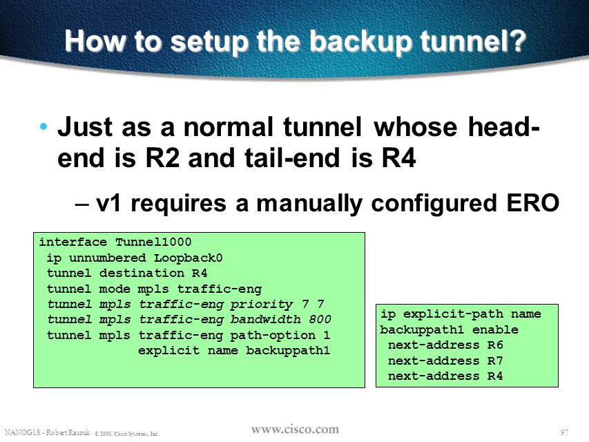 96 NANOG18 - Robert Raszuk © 2000, Cisco Systems, Inc. How to indicate a link is protected and which tunnel is the backup? On R2 (For LSP's flowing fr