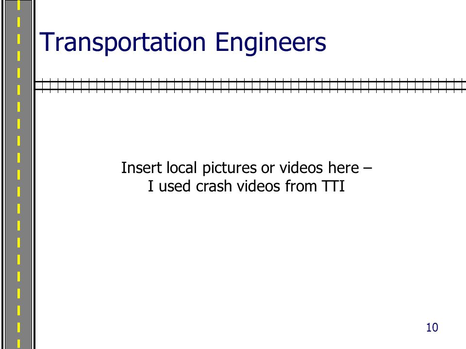 10 Transportation Engineers Insert local pictures or videos here – I used crash videos from TTI