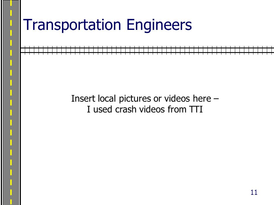 11 Transportation Engineers Insert local pictures or videos here – I used crash videos from TTI