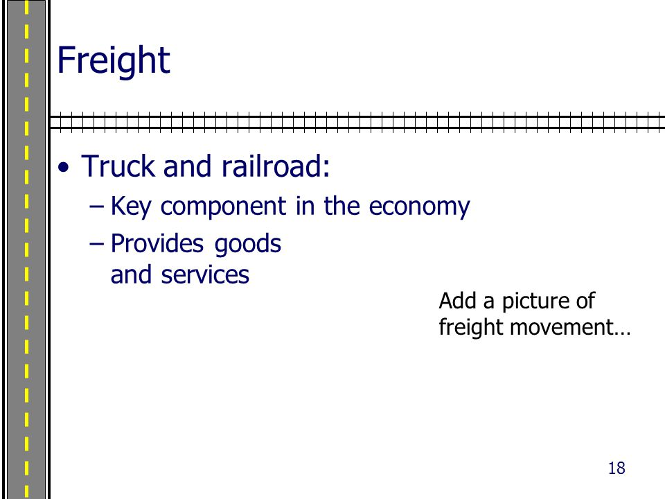 18 Freight Truck and railroad: –Key component in the economy –Provides goods and services Photo credit: Dan Kuhn, UDOT Add a picture of freight movement…