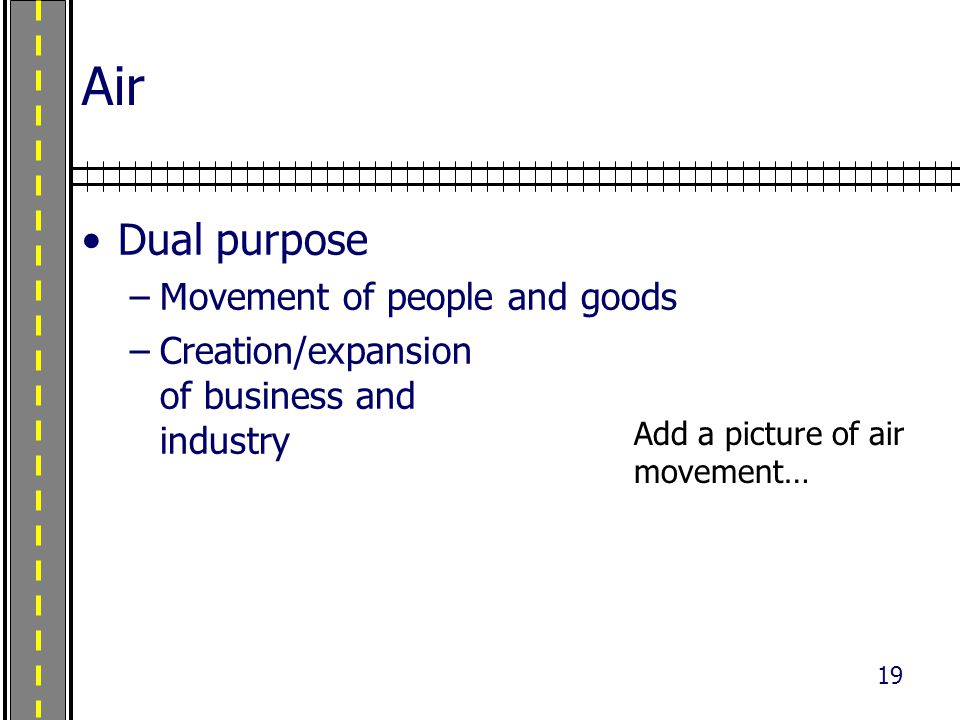 19 Air Dual purpose –Movement of people and goods –Creation/expansion of business and industry Photo credit: www.airliners.net Used with permission.