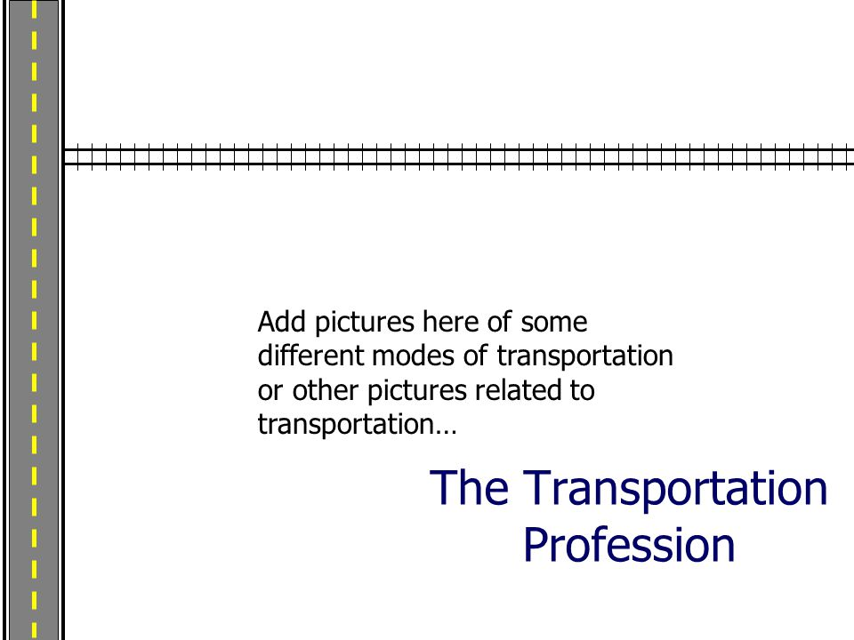 The Transportation Profession Add pictures here of some different modes of transportation or other pictures related to transportation…