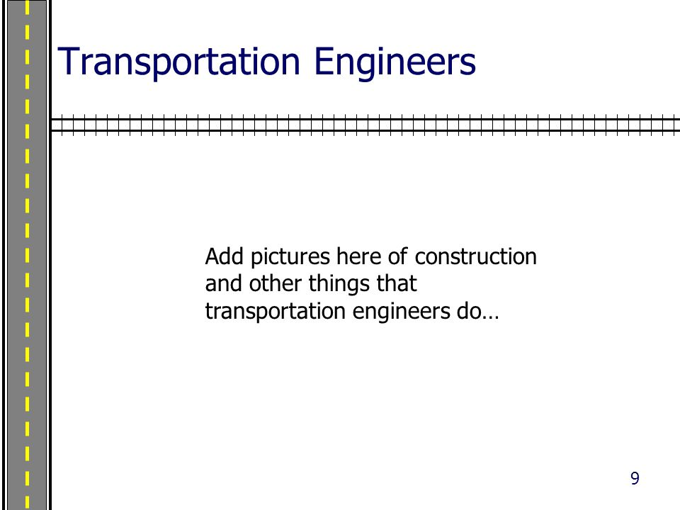 9 Transportation Engineers Add pictures here of construction and other things that transportation engineers do…