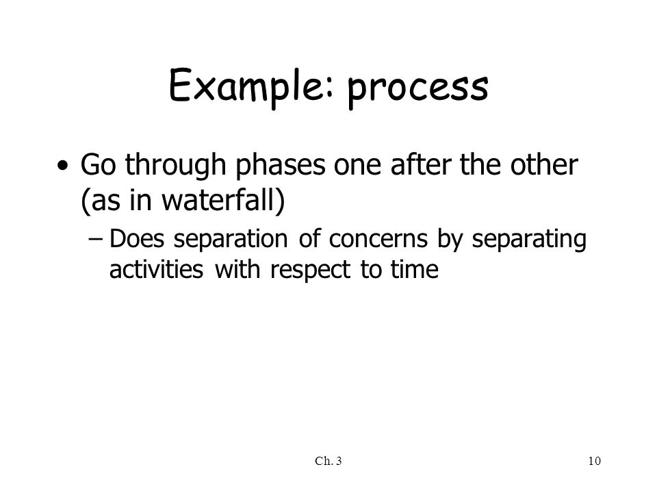 Ch. 310 Example: process Go through phases one after the other (as in waterfall) –Does separation of concerns by separating activities with respect to