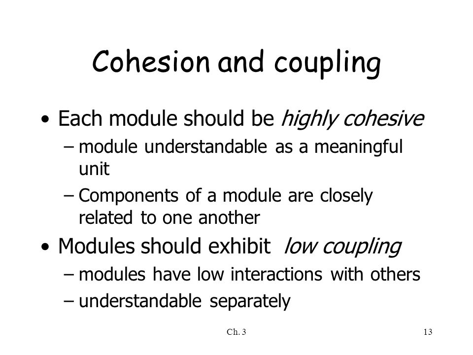 Ch. 313 Cohesion and coupling Each module should be highly cohesive –module understandable as a meaningful unit –Components of a module are closely re
