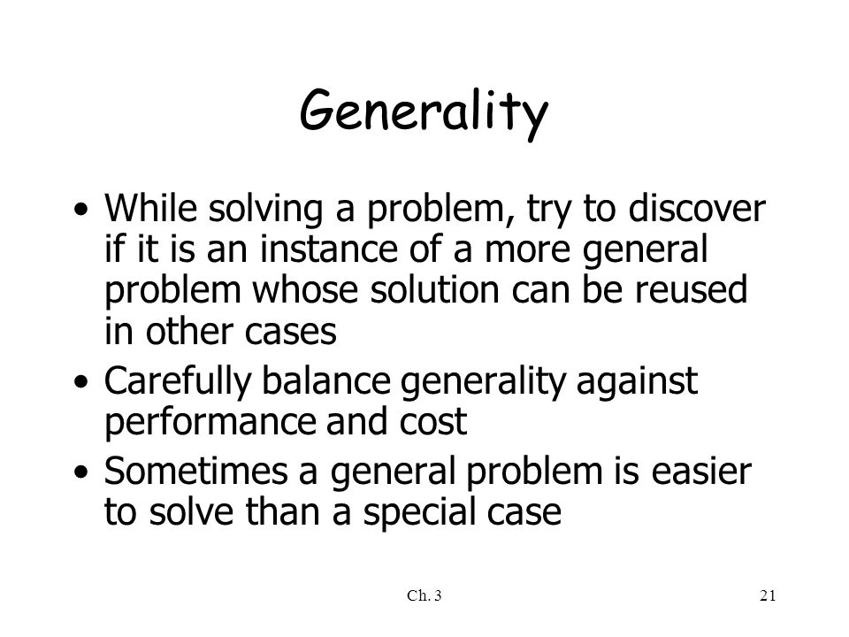 Ch. 321 Generality While solving a problem, try to discover if it is an instance of a more general problem whose solution can be reused in other cases