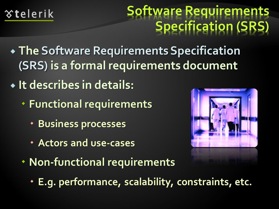  The Software Requirements Specification (SRS) is a formal requirements document  It describes in details:  Functional requirements  Business processes  Actors and use-cases  Non-functional requirements  E.g.