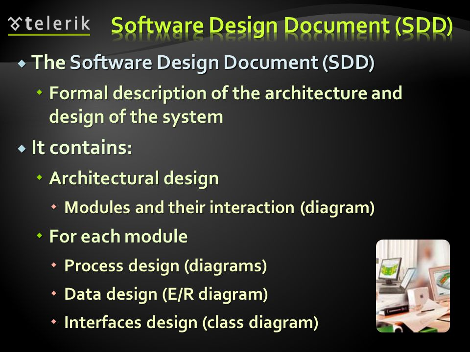  The Software Design Document (SDD)  Formal description of the architecture and design of the system  It contains:  Architectural design  Modules and their interaction (diagram)  For each module  Process design (diagrams)  Data design (E/R diagram)  Interfaces design (class diagram)