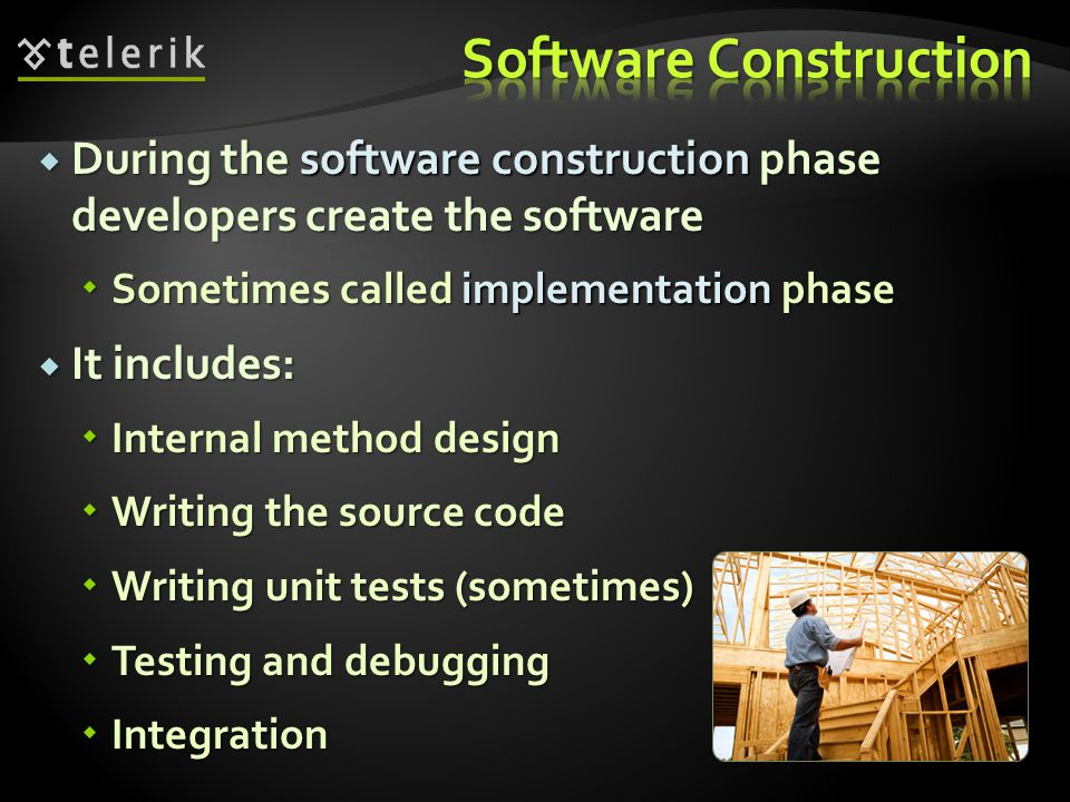  During the software construction phase developers create the software  Sometimes called implementation phase  It includes:  Internal method design  Writing the source code  Writing unit tests (sometimes)  Testing and debugging  Integration