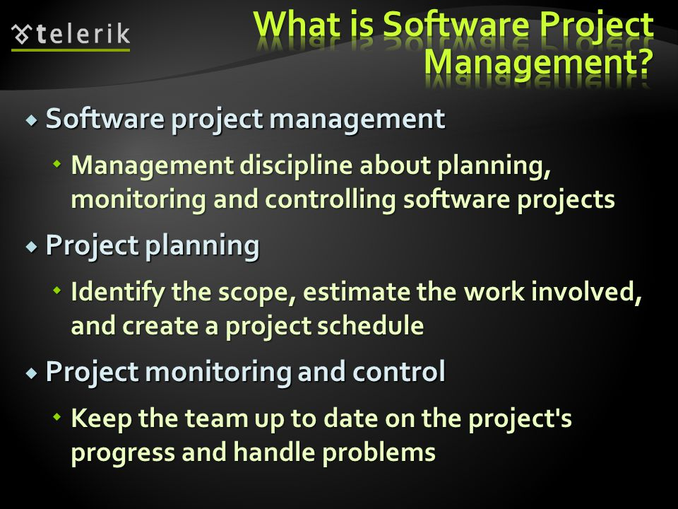  Software project management  Management discipline about planning, monitoring and controlling software projects  Project planning  Identify the scope, estimate the work involved, and create a project schedule  Project monitoring and control  Keep the team up to date on the project s progress and handle problems