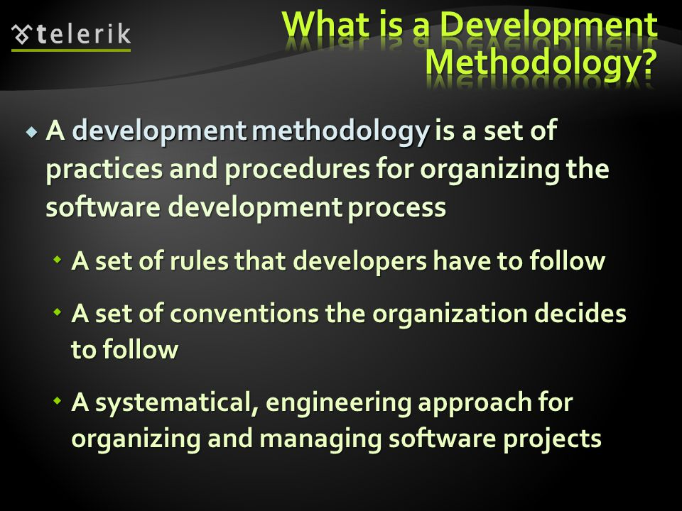  A development methodology is a set of practices and procedures for organizing the software development process  A set of rules that developers have to follow  A set of conventions the organization decides to follow  A systematical, engineering approach for organizing and managing software projects