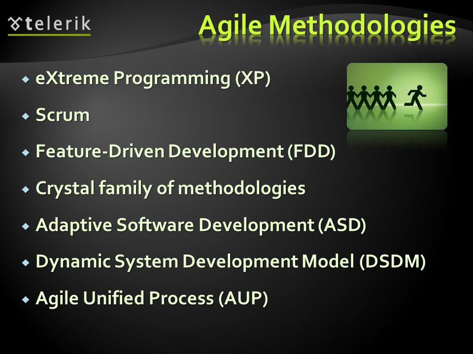  eXtreme Programming (XP)  Scrum  Feature-Driven Development (FDD)  Crystal family of methodologies  Adaptive Software Development (ASD)  Dynamic System Development Model (DSDM)  Agile Unified Process (AUP)