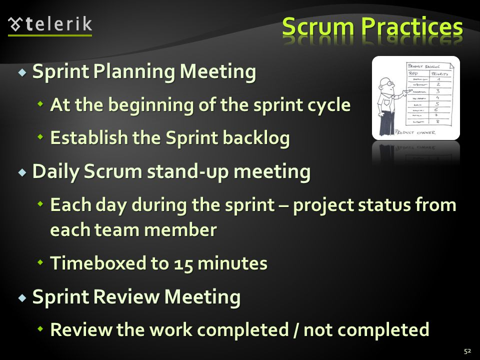  Sprint Planning Meeting  At the beginning of the sprint cycle  Establish the Sprint backlog  Daily Scrum stand-up meeting  Each day during the sprint – project status from each team member  Timeboxed to 15 minutes  Sprint Review Meeting  Review the work completed / not completed 52