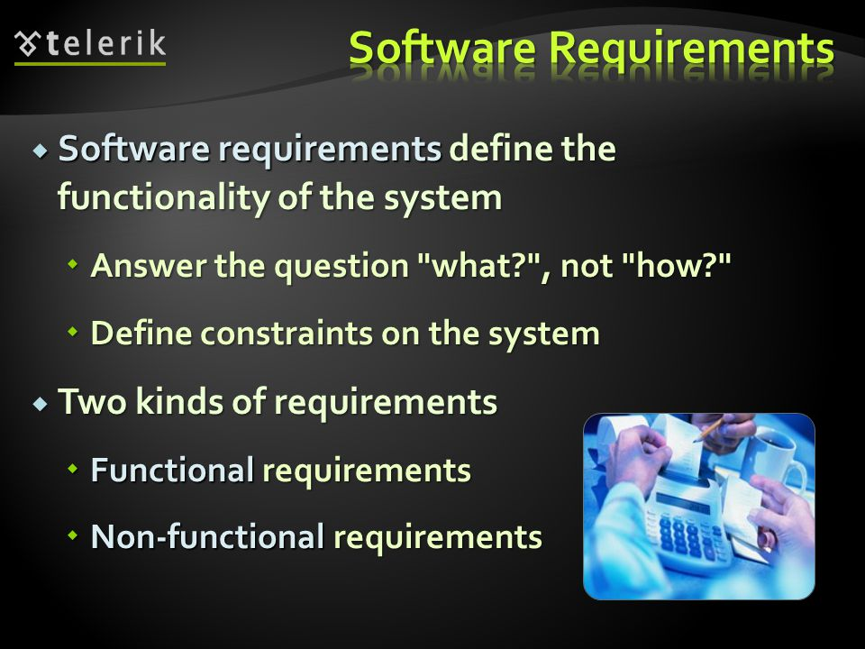  Software requirements define the functionality of the system  Answer the question what , not how  Define constraints on the system  Two kinds of requirements  Functional requirements  Non-functional requirements