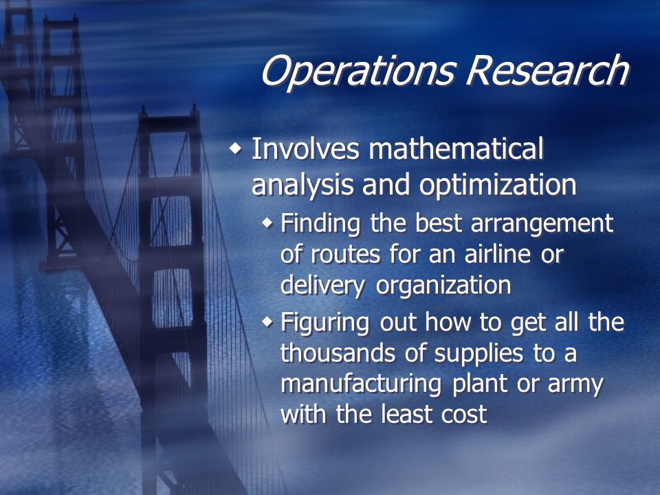 Operations Research  Involves mathematical analysis and optimization  Finding the best arrangement of routes for an airline or delivery organization  Figuring out how to get all the thousands of supplies to a manufacturing plant or army with the least cost  Involves mathematical analysis and optimization  Finding the best arrangement of routes for an airline or delivery organization  Figuring out how to get all the thousands of supplies to a manufacturing plant or army with the least cost