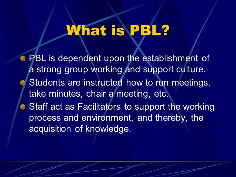 What is PBL. PBL is dependent upon the establishment of a strong group working and support culture.