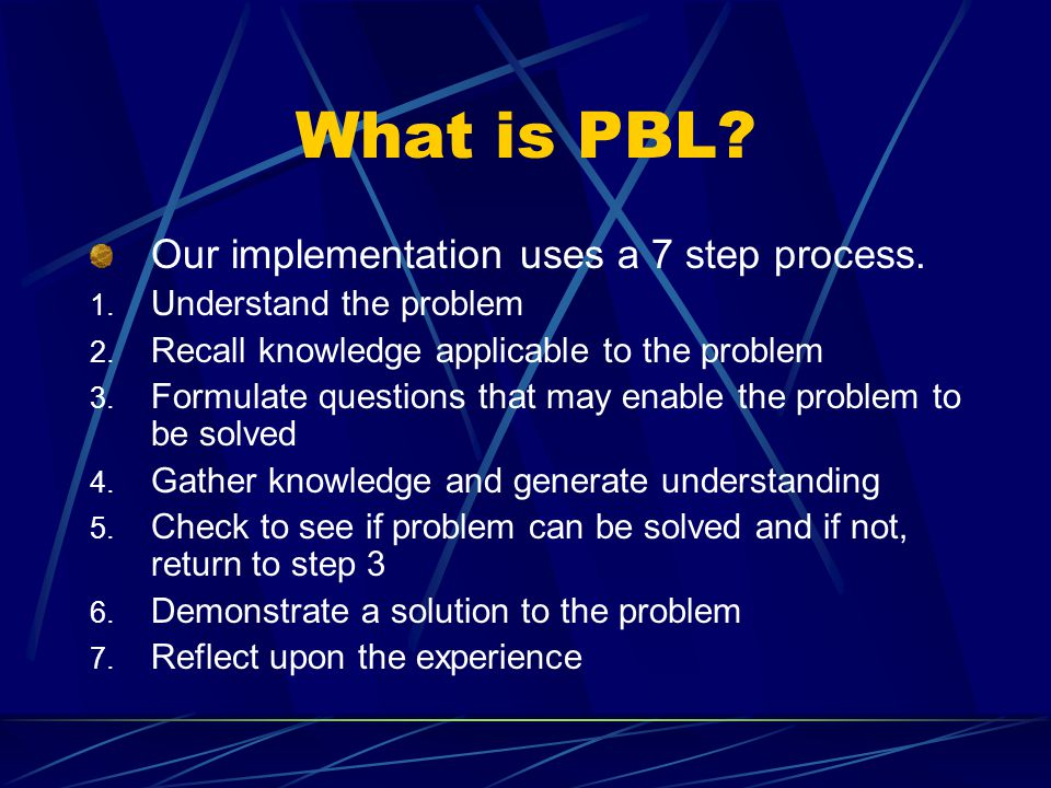 What is PBL. Our implementation uses a 7 step process.