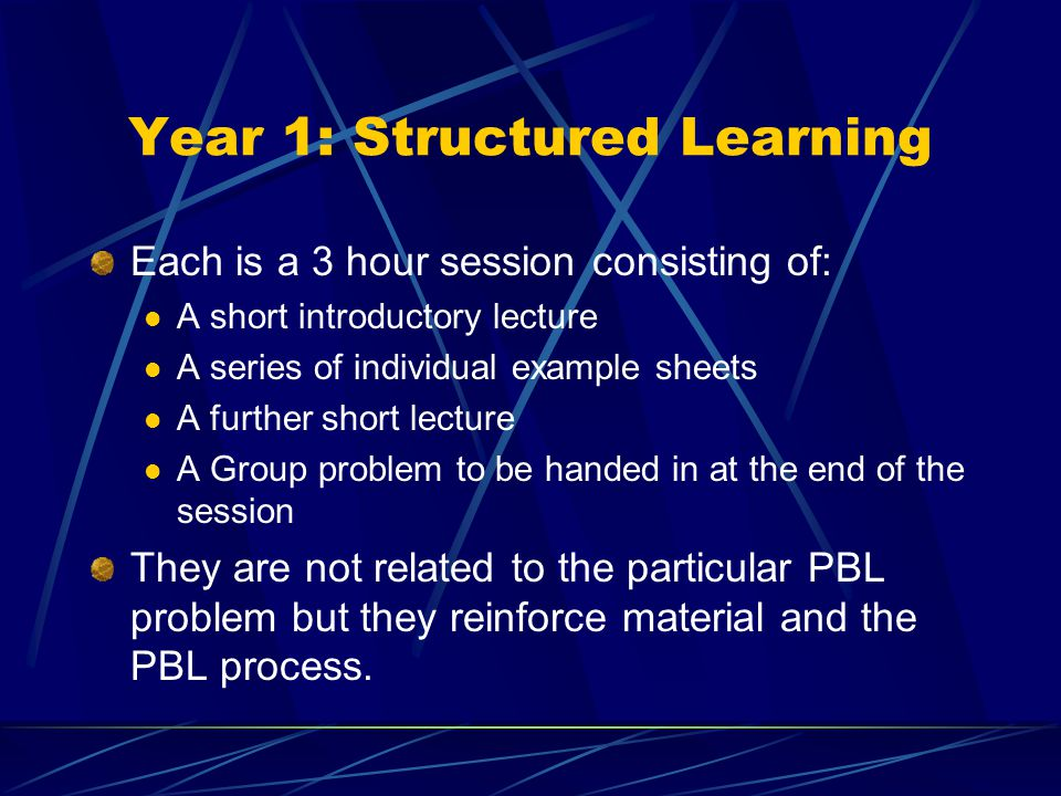 Year 1: Structured Learning Each is a 3 hour session consisting of: A short introductory lecture A series of individual example sheets A further short lecture A Group problem to be handed in at the end of the session They are not related to the particular PBL problem but they reinforce material and the PBL process.