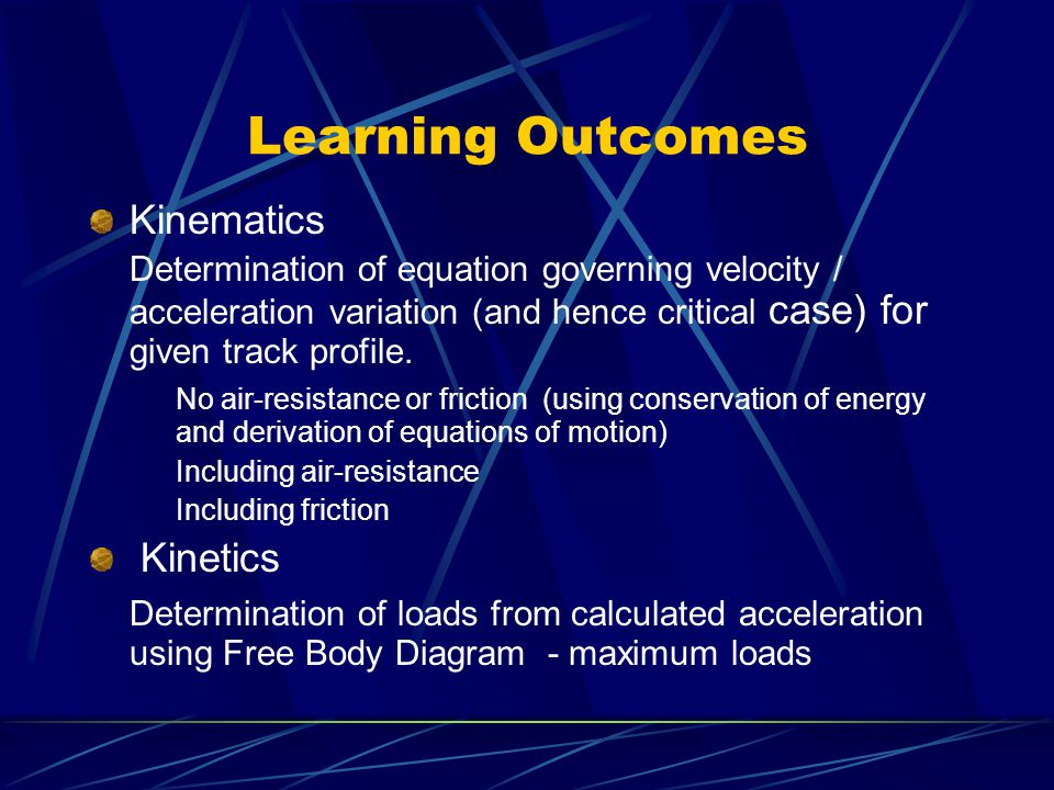 Learning Outcomes Kinematics Determination of equation governing velocity / acceleration variation (and hence critical case) for given track profile.