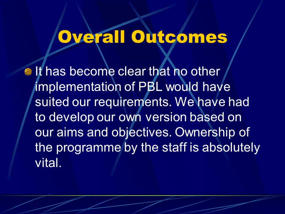 Overall Outcomes It has become clear that no other implementation of PBL would have suited our requirements.