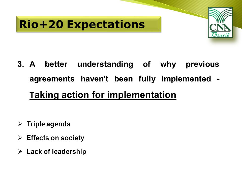 3.A better understanding of why previous agreements haven t been fully implemented - T aking action for implementation  Triple agenda  Effects on society  Lack of leadership Rio+20 Expectations