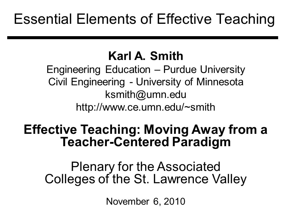 Essential Elements of Effective Teaching Karl A. Smith Engineering Education – Purdue University Civil Engineering - University of Minnesota ksmith@um