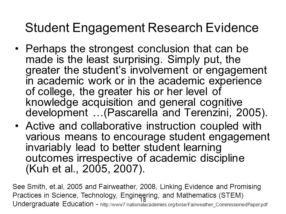18 Student Engagement Research Evidence Perhaps the strongest conclusion that can be made is the least surprising. Simply put, the greater the student