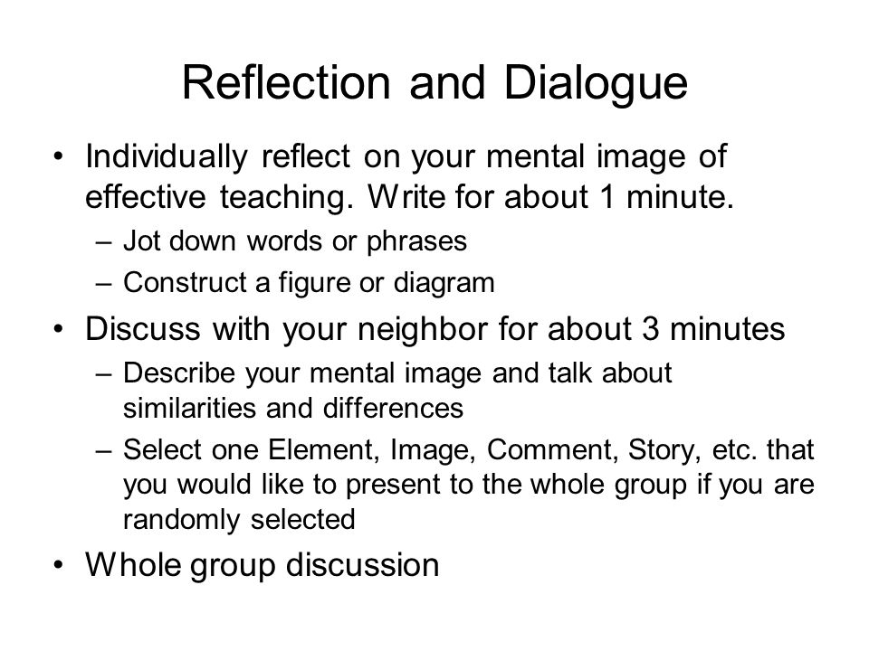 Reflection and Dialogue Individually reflect on your mental image of effective teaching. Write for about 1 minute. –Jot down words or phrases –Constru