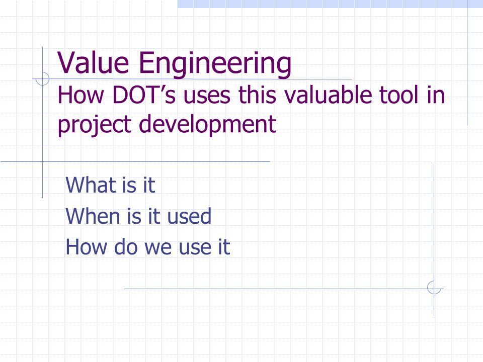 Value Engineering How DOT's uses this valuable tool in project development What is it When is it used How do we use it