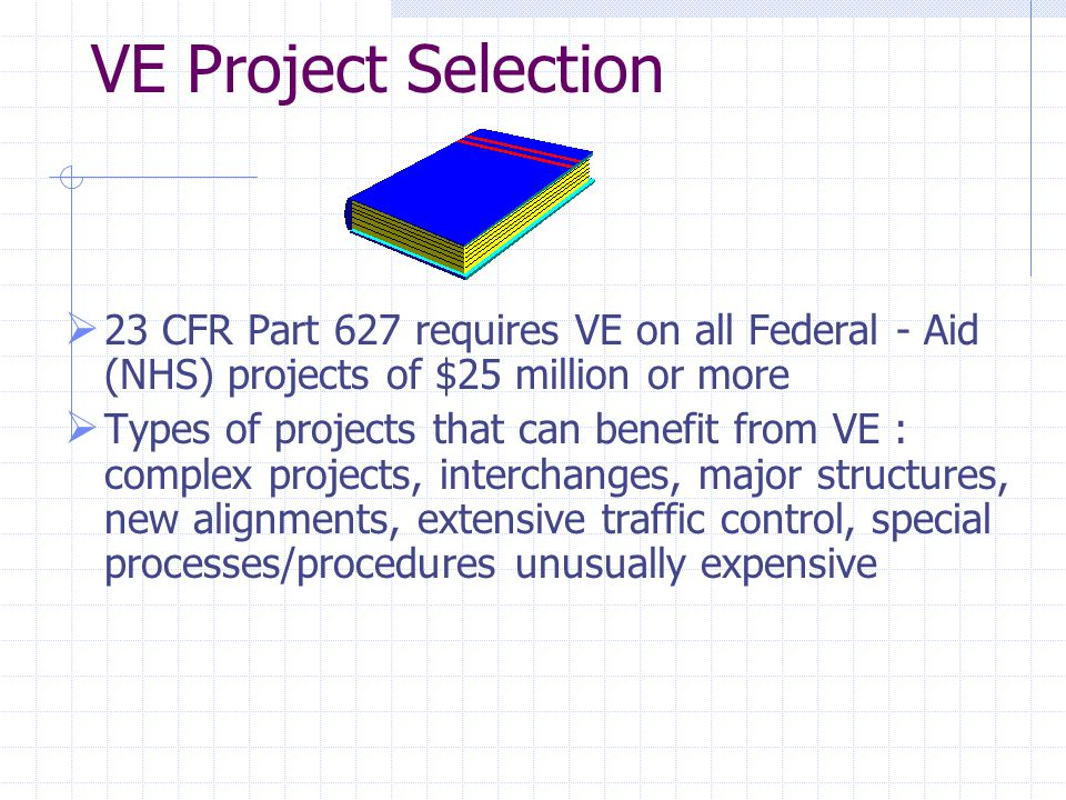 VE Project Selection  23 CFR Part 627 requires VE on all Federal - Aid (NHS) projects of $25 million or more  Types of projects that can benefit from VE : complex projects, interchanges, major structures, new alignments, extensive traffic control, special processes/procedures unusually expensive