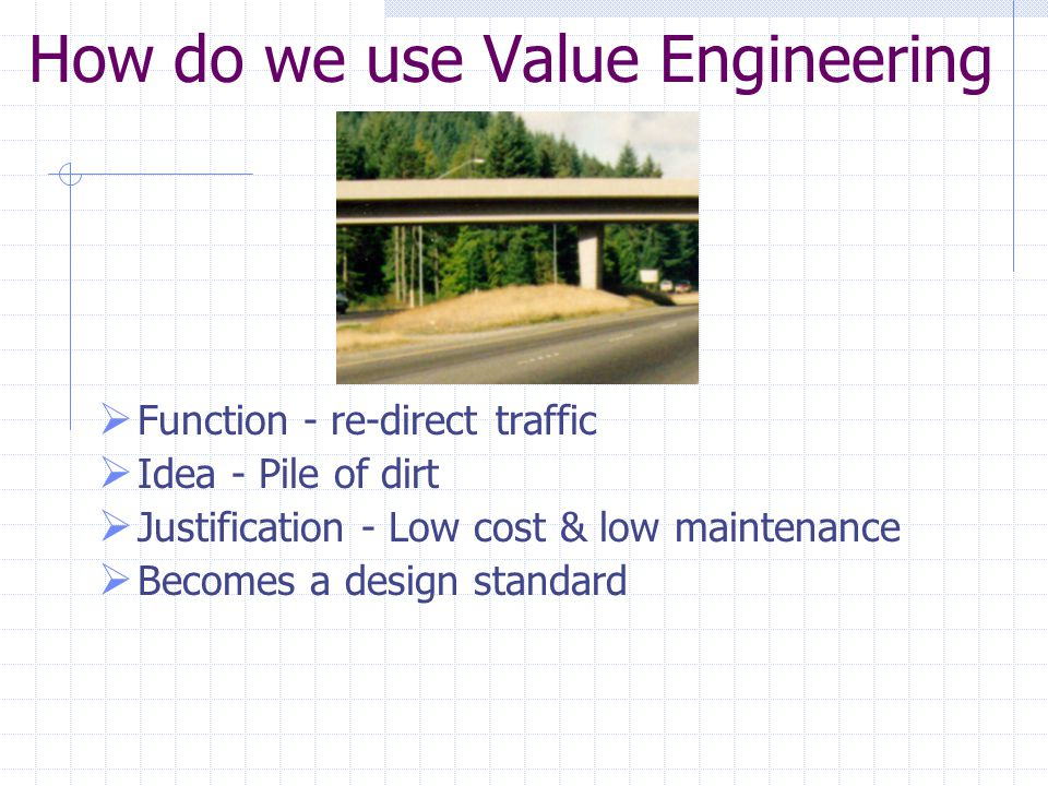 How do we use Value Engineering  Function - re-direct traffic  Idea - Pile of dirt  Justification - Low cost & low maintenance  Becomes a design standard
