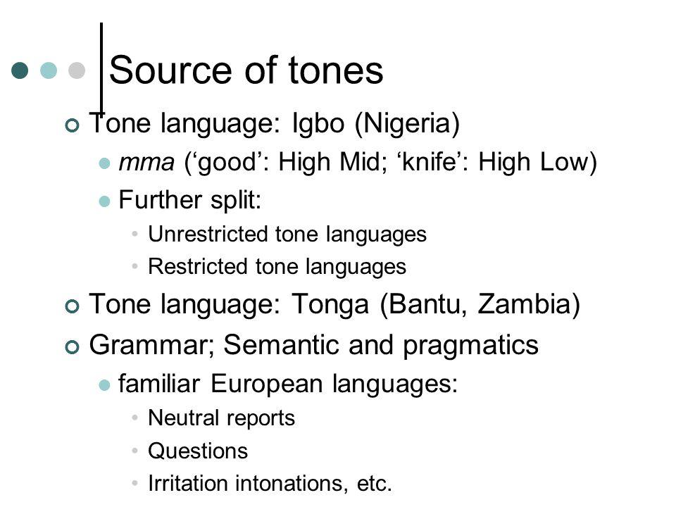 Source of tones Tone language: Igbo (Nigeria) mma ('good': High Mid; 'knife': High Low) Further split: Unrestricted tone languages Restricted tone languages Tone language: Tonga (Bantu, Zambia) Grammar; Semantic and pragmatics familiar European languages: Neutral reports Questions Irritation intonations, etc.