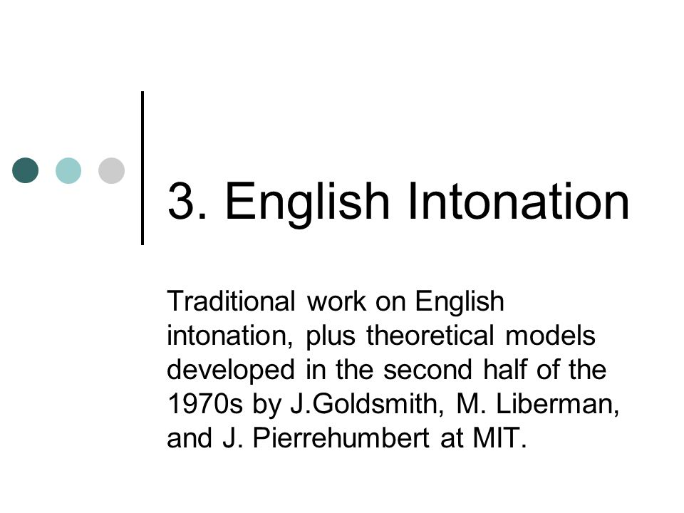 3. English Intonation Traditional work on English intonation, plus theoretical models developed in the second half of the 1970s by J.Goldsmith, M. Lib