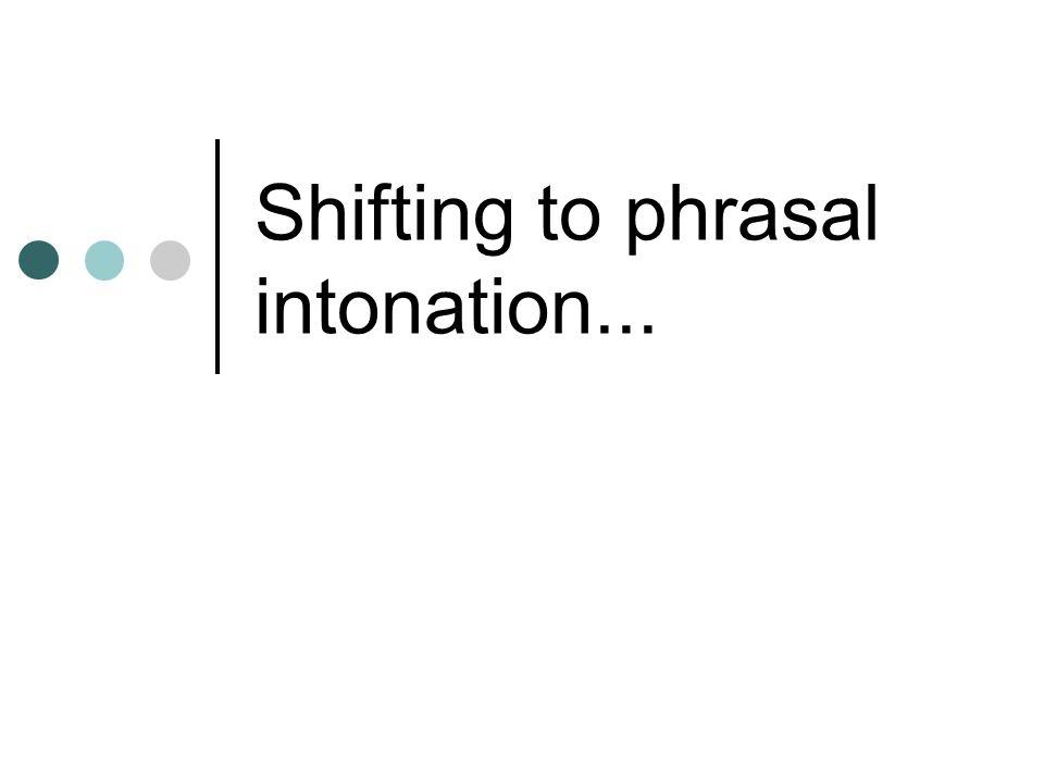Shifting to phrasal intonation...