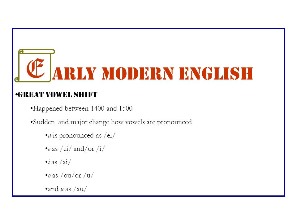 E arly Modern English Great Vowel Shift Happened between 1400 and 1500 Sudden and major change how vowels are pronounced a is pronounced as /ei/ e as