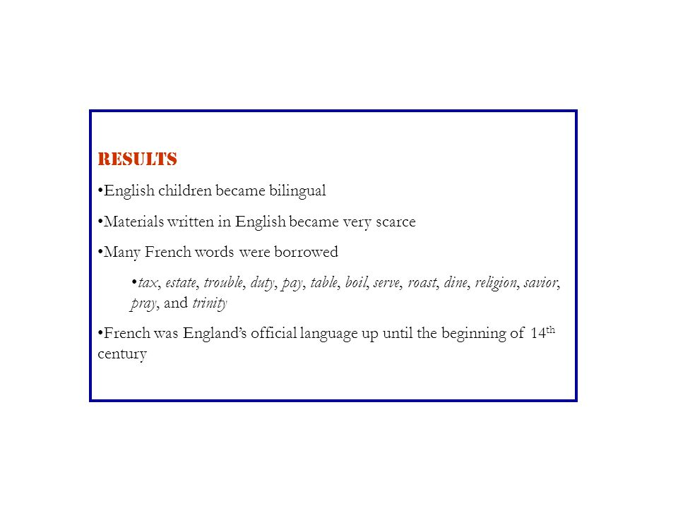 RESULTS English children became bilingual Materials written in English became very scarce Many French words were borrowed tax, estate, trouble, duty,